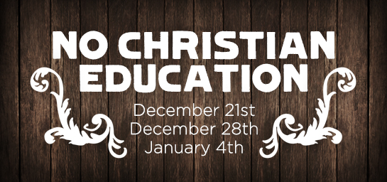 No Christian Education December 21st, 28th and January 4th