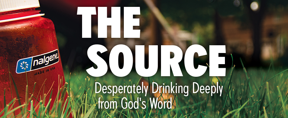 The Source: Desperately Drinking Deeply from God's Word