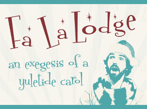 Fa La Lodge: An Exegesis of a Yuletide Carol
