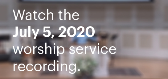 Watch The July 5, 2020 Worship Service Recording