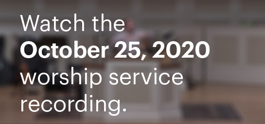 Watch The October 25, 2020 Worship Service Recording